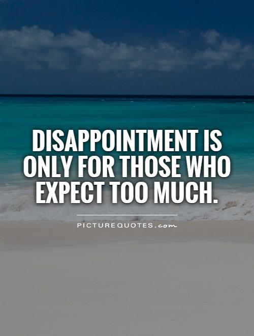 Disappointment is only for those who expect too much Picture Quote #1