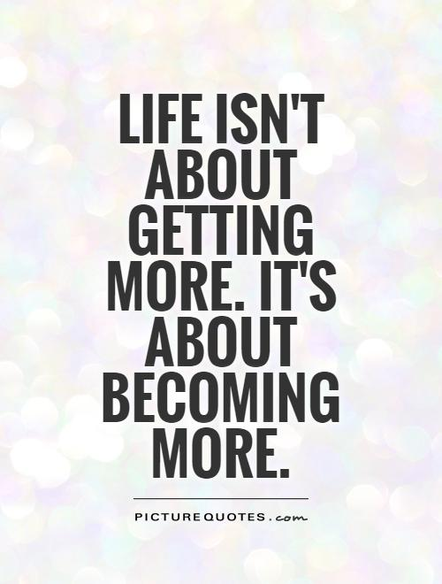 Life isn't about getting more. It's about BECOMING more Picture Quote #1