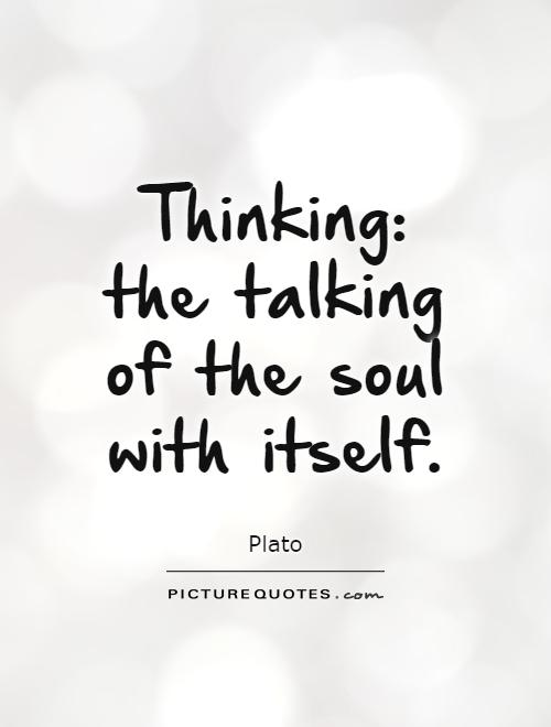 Thinking: the talking of the soul with itself Picture Quote #1