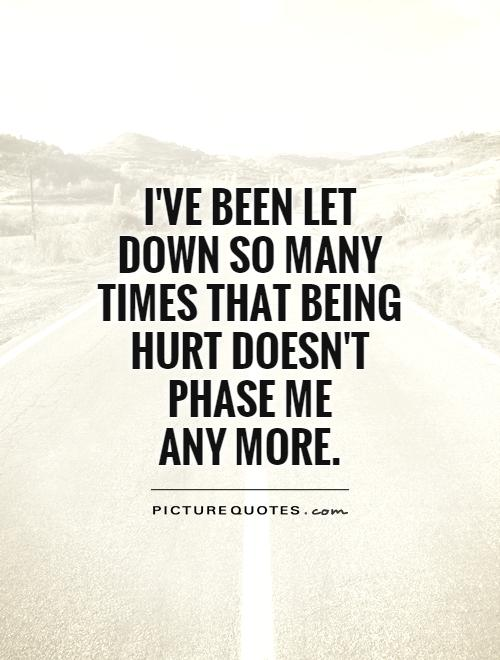 I've been let down so many times that being hurt doesn't phase me  any more Picture Quote #1