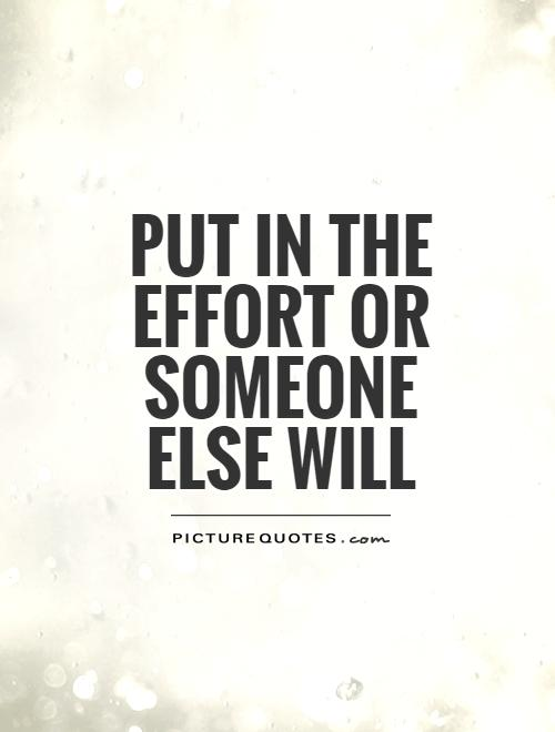 put in the effort or someone else will Picture Quote #1
