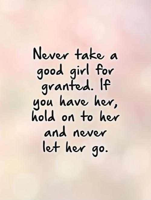 Never take a good girl for granted. If you have her, hold on to her and never  let her go.   Picture Quote #1