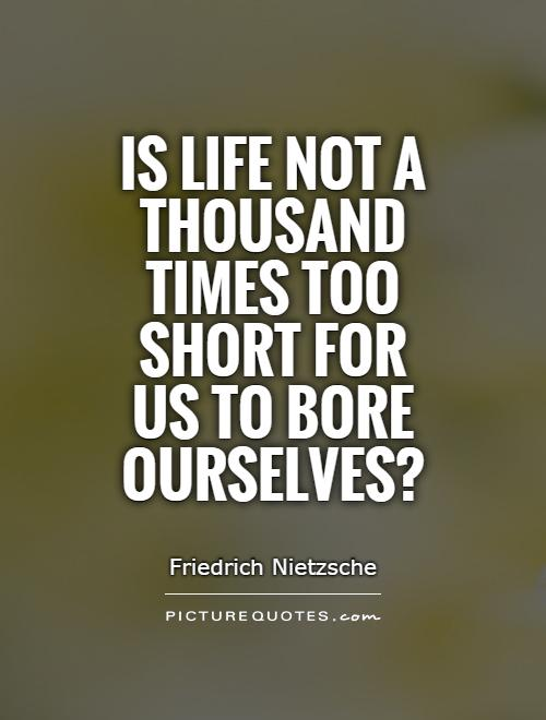 Is life not a thousand times too short for us to bore ourselves? Picture Quote #1