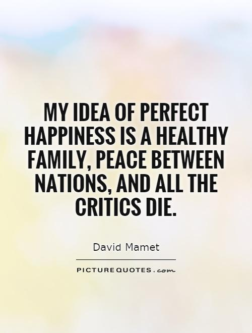 My idea of perfect happiness is a healthy family, peace between nations, and all the critics die Picture Quote #1