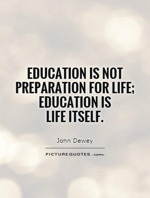 Education And Life Quotes Best Education Is Not Preparation For Life Education Is Life Itself