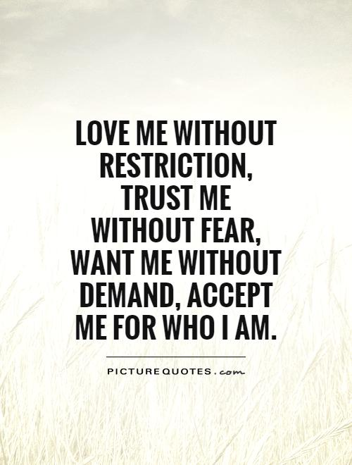Love me without restriction, trust me without fear, want me without demand, accept me for who I am Picture Quote #1