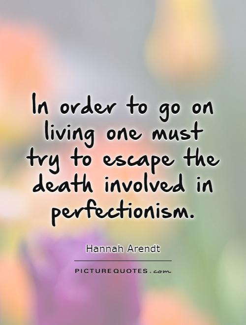 In order to go on living one must try to escape the death involved in perfectionism Picture Quote #1