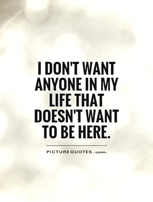 I don't want anyone in my life that doesn't want to be here Picture Quote #1