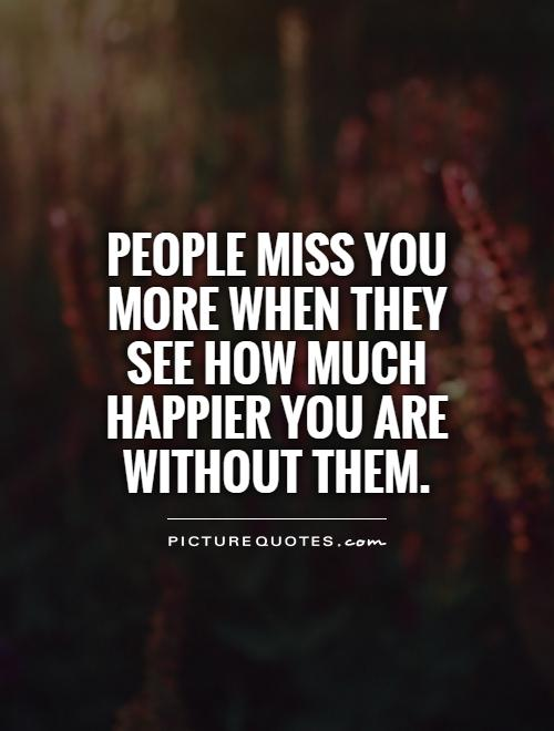 People miss you more when they see how much happier you are without them Picture Quote #1