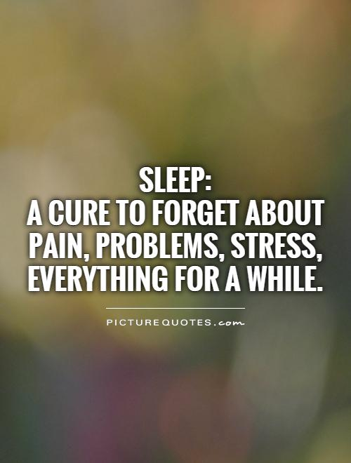 Sleep:  A cure to forget about pain, problems, stress, everything for a while Picture Quote #1