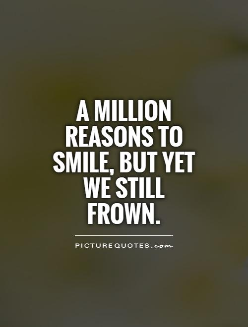A million reasons to smile, but yet we still frown Picture Quote #1