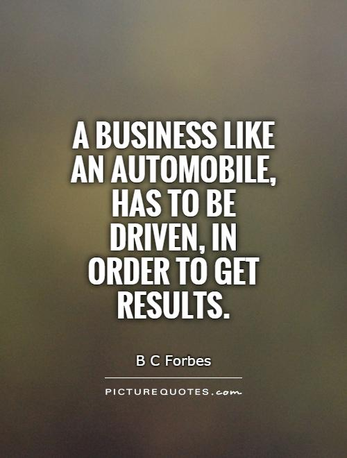 A business like an automobile, has to be driven, in order to get results Picture Quote #1