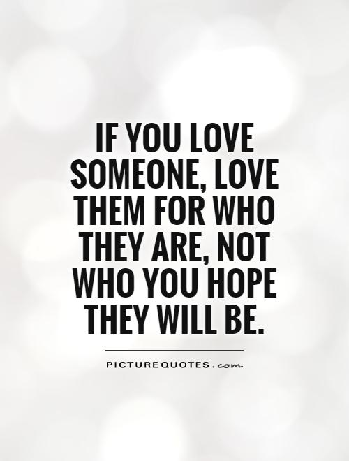 If you love someone, love them for who they are, not who you hope they will be Picture Quote #1