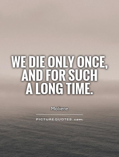 We die only once, and for such  a long time Picture Quote #1