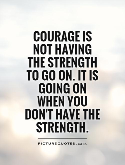 COURAGE is not having the strength to go on. it is going on when you DON'T HAVE the STRENGTH Picture Quote #1