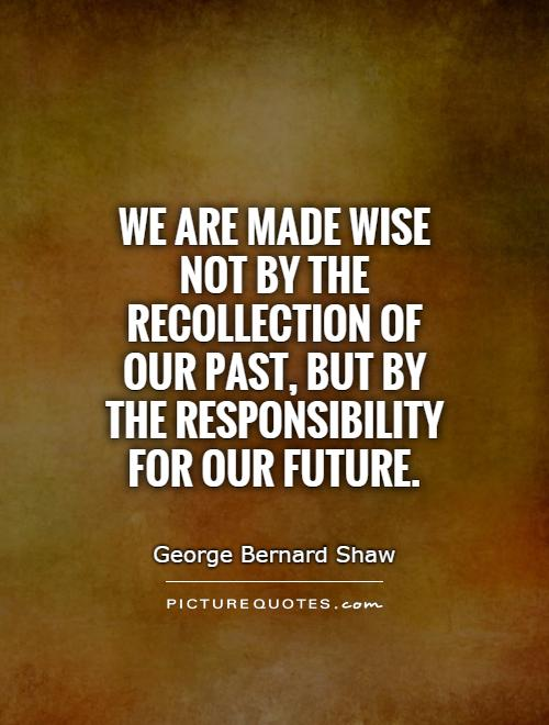 We are made wise not by the recollection of our past, but by the responsibility for our future Picture Quote #1