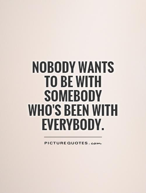 Nobody wants to be with somebody who's been with everybody Picture Quote #1