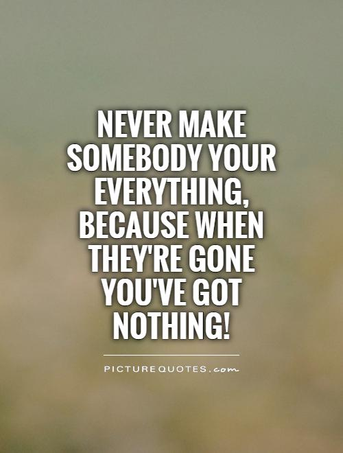 Never make somebody your everything, because when they're gone you've got nothing! Picture Quote #1