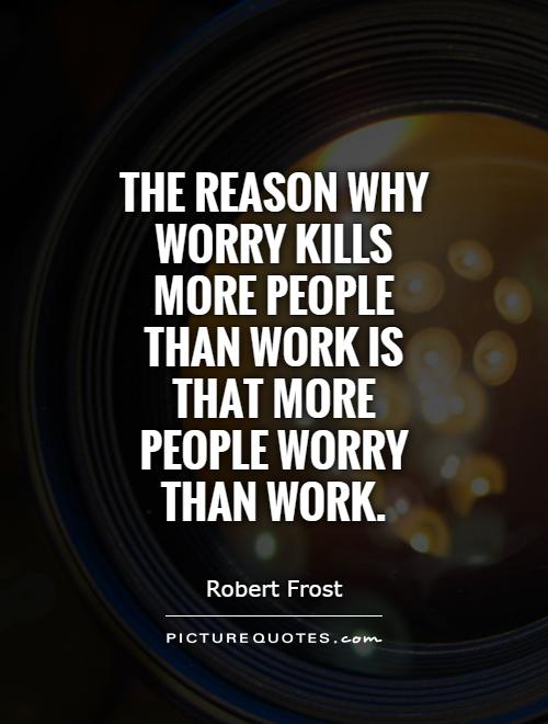 The reason why worry kills more people than work is that more people worry than work Picture Quote #1