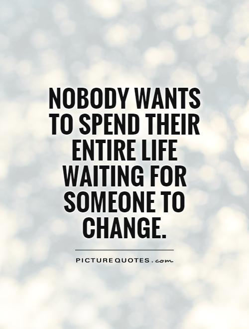 Nobody wants to spend their entire life waiting for someone to change Picture Quote #1