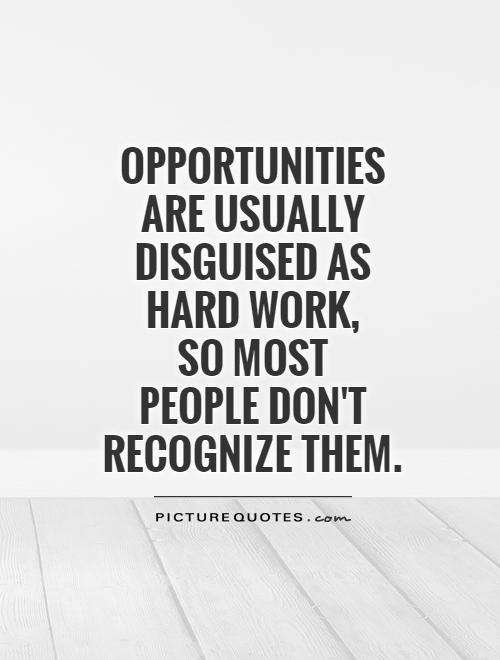 Opportunities are usually disguised as hard work,  so most  people don't  recognize them Picture Quote #1