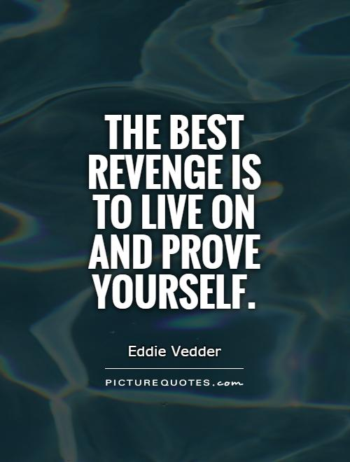The best revenge is to live on and prove yourself Picture Quote #1