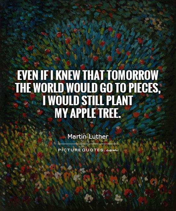 Even if I knew that tomorrow the world would go to pieces,  I would still plant  my apple tree Picture Quote #1