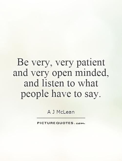 Be very, very patient and very open minded, and listen to what people have to say Picture Quote #1