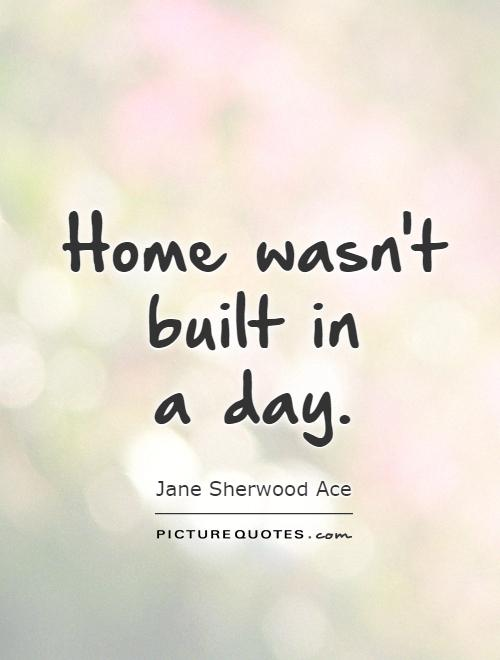 Home wasn't built in  a day Picture Quote #1