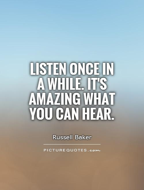 Listen once in a while. It's amazing what you can hear Picture Quote #1