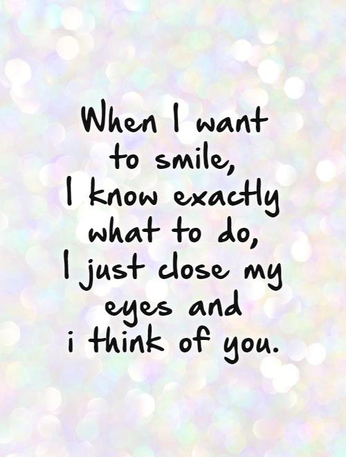 When I want  to smile,  I know exactly what to do,  I just close my eyes and  i think of you.   Picture Quote #1