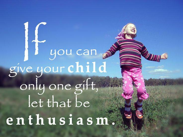 If you can give your child only one gift,  let it be enthusiasm Picture Quote #1