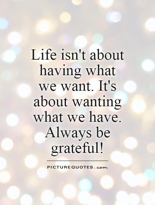 Life isn't about having what we want. It's about wanting what we have. Always be grateful! Picture Quote #1