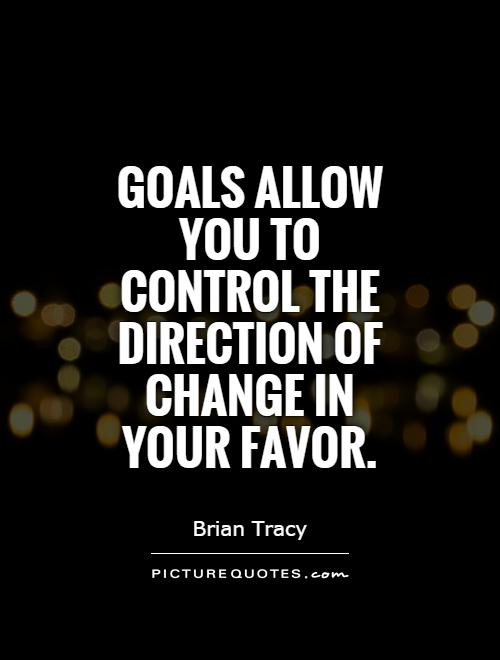 Goals allow you to control the direction of change in your favor Picture Quote #1