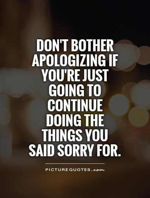 Don't bother apologizing if you're just going to continue doing the things you said sorry for Picture Quote #1