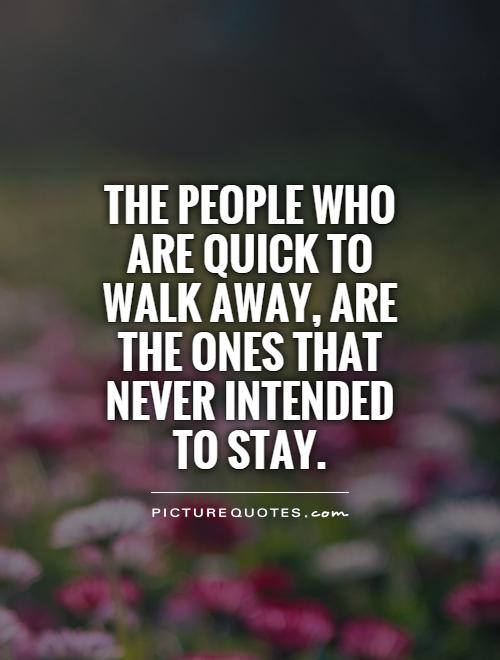 The people who are quick to walk away, are the ones that never intended to stay Picture Quote #1