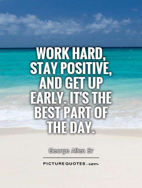 Work hard, stay positive, and get up early. It's the best part of the day Picture Quote #1