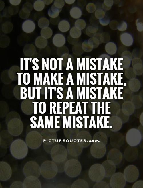 It's not a mistake to make a mistake, but it's a mistake to repeat the  same mistake Picture Quote #1