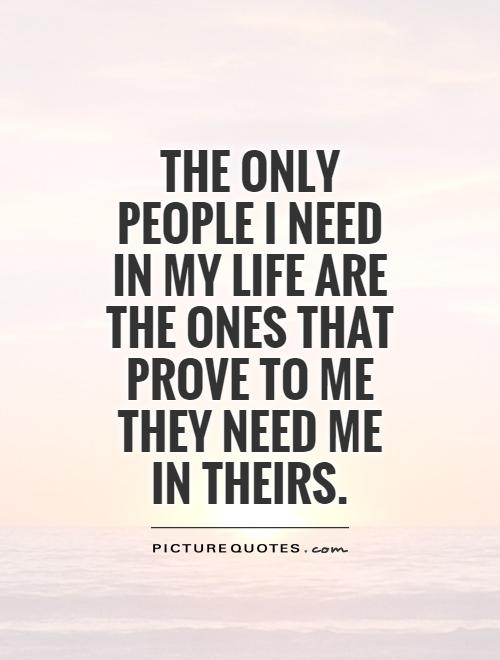 The only people I need in my life are the ones that prove to me they need me in theirs Picture Quote #1