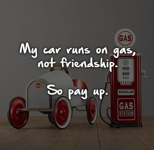 My car runs on gas,  not friendship.   So pay up. Picture Quote #1