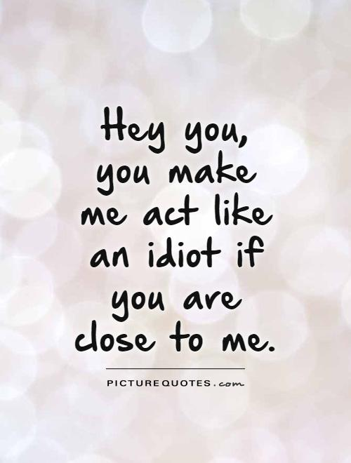 Hey you, you make me act like an idiot if you are close to me Picture Quote #1
