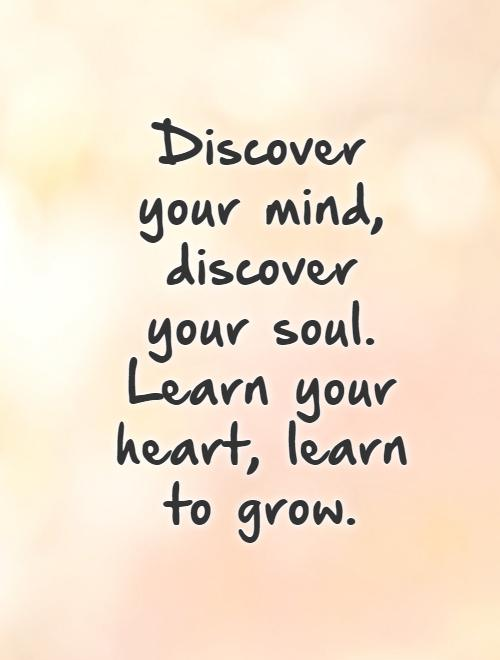 Discover your mind, discover your soul. Learn your heart, learn to grow. Picture Quote #1