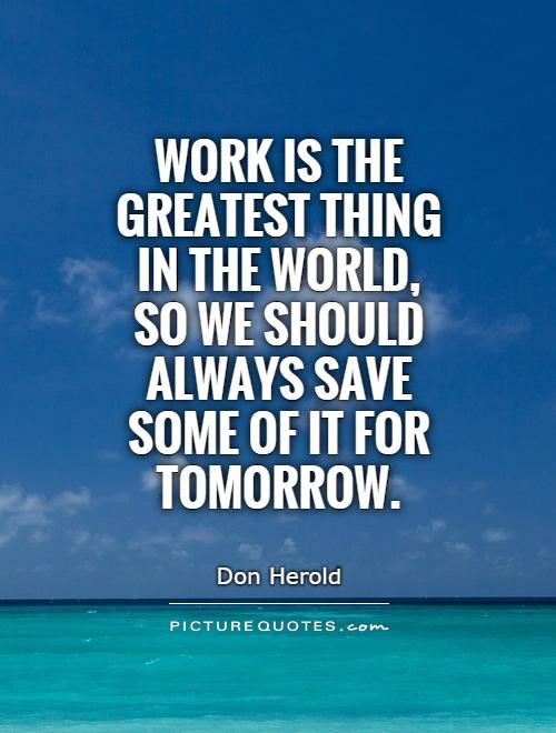 Work is the greatest thing in the world, so we should always save some of it for tomorrow Picture Quote #1