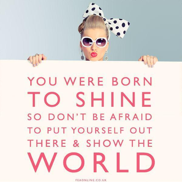 You were born to shine so don't be afraid to put yourself out there and show the world Picture Quote #1