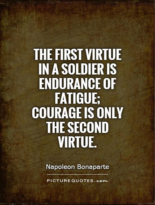 The first virtue in a soldier is endurance of fatigue; courage is only the second virtue Picture Quote #1