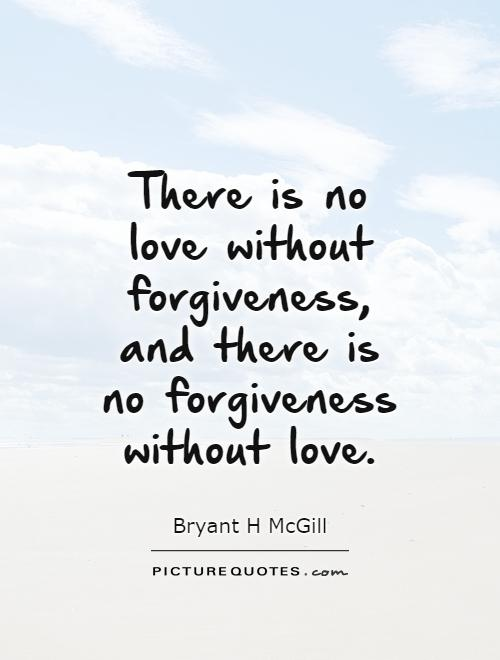 There is no love without forgiveness, and there is no forgiveness without love Picture Quote #1