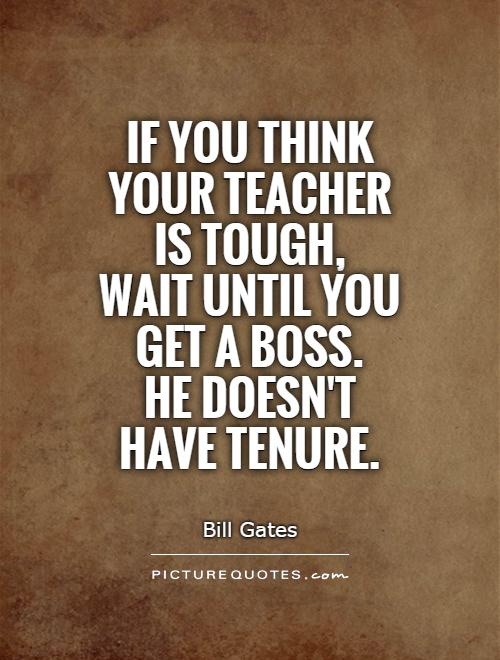 If You Do What You Like At Least One Person Will Be: If You Think Your Teacher Is Tough, Wait Until You Get A