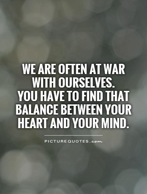 We are often at war with ourselves.  You have to find that balance between your heart and your mind Picture Quote #1
