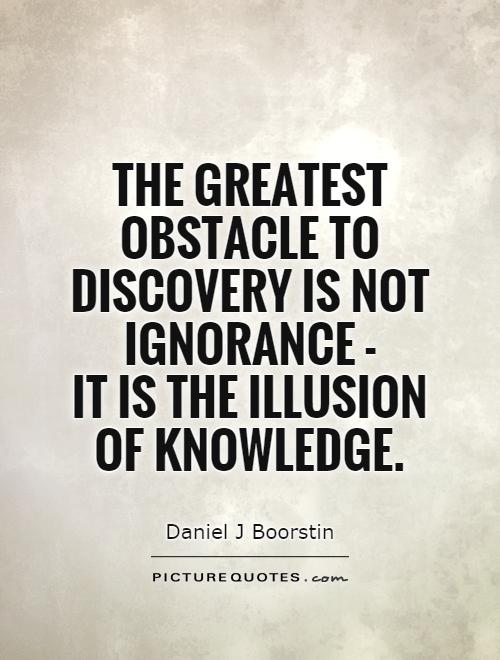 The greatest obstacle to discovery is not ignorance -  it is the illusion of knowledge Picture Quote #1