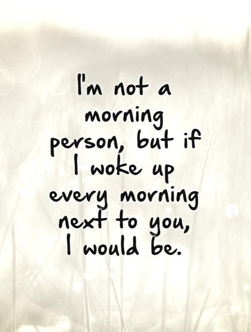 I'm not a morning person, but if I woke up every morning next to you,  I would be Picture Quote #1